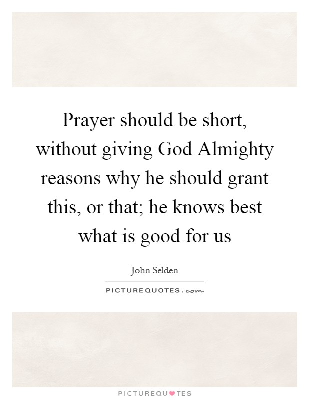 Prayer should be short, without giving God Almighty reasons why he should grant this, or that; he knows best what is good for us Picture Quote #1