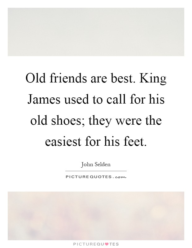 Old friends are best. King James used to call for his old shoes; they were the easiest for his feet Picture Quote #1