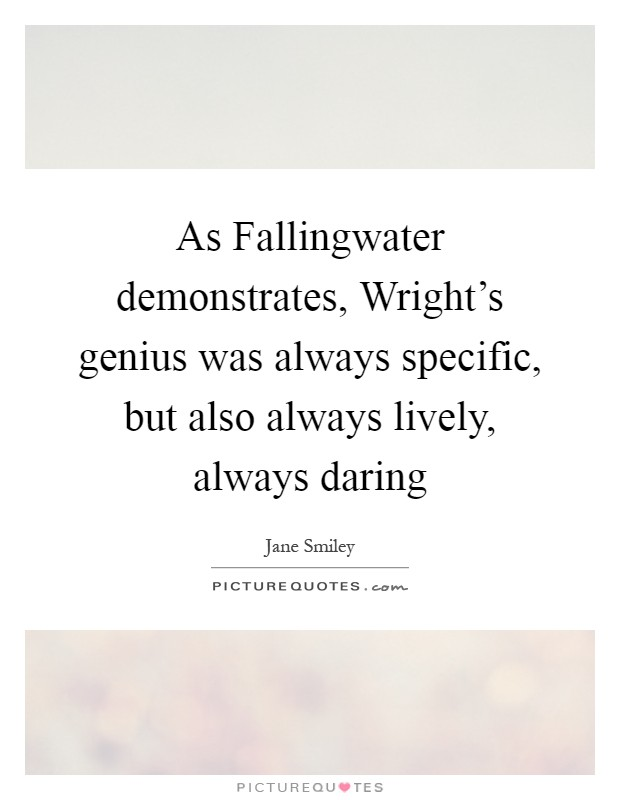 As Fallingwater demonstrates, Wright's genius was always specific, but also always lively, always daring Picture Quote #1