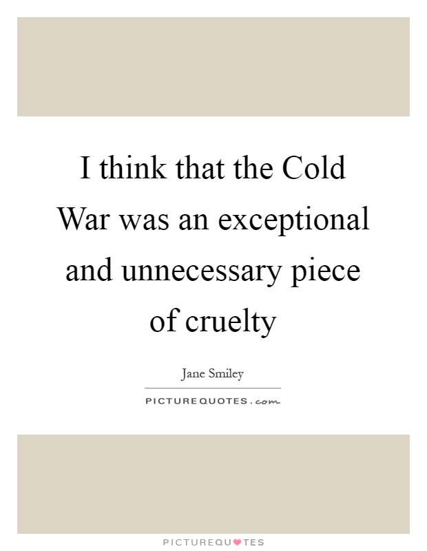 I think that the Cold War was an exceptional and unnecessary piece of cruelty Picture Quote #1