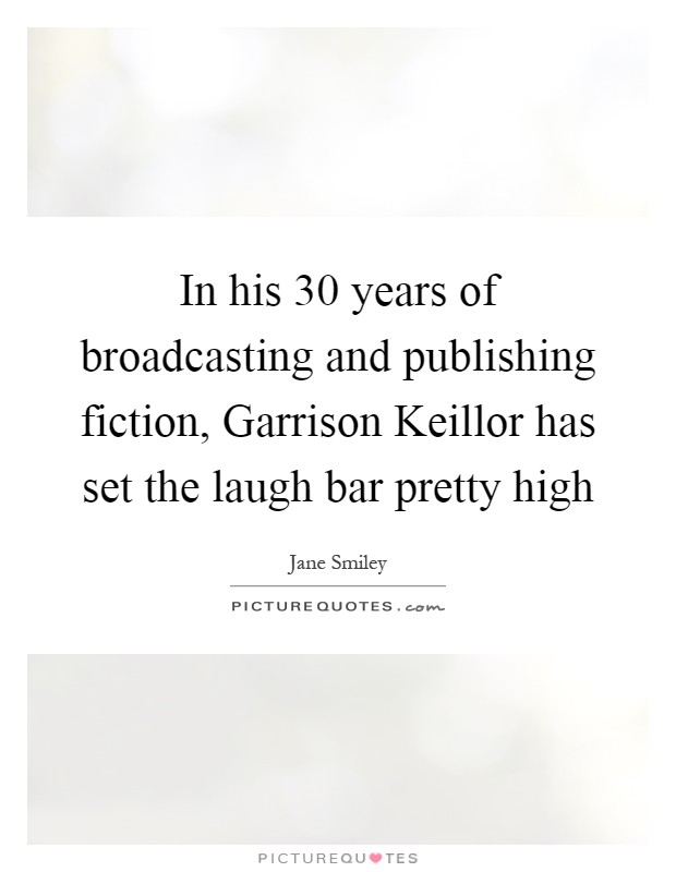 In his 30 years of broadcasting and publishing fiction, Garrison Keillor has set the laugh bar pretty high Picture Quote #1