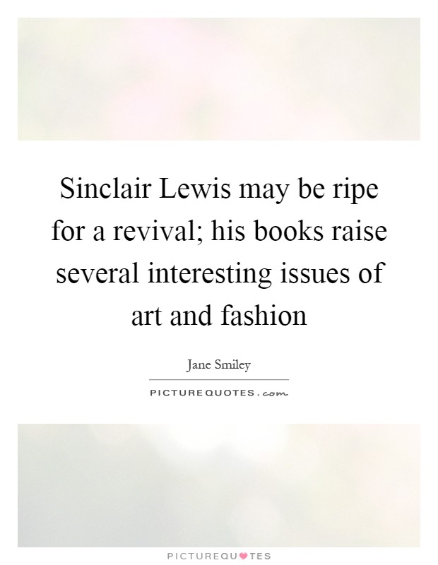Sinclair Lewis may be ripe for a revival; his books raise several interesting issues of art and fashion Picture Quote #1