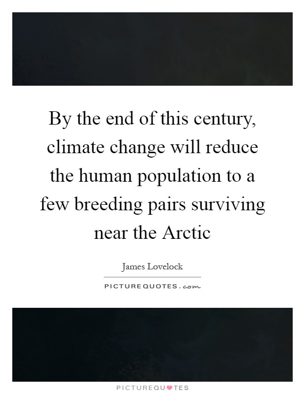 By the end of this century, climate change will reduce the human population to a few breeding pairs surviving near the Arctic Picture Quote #1