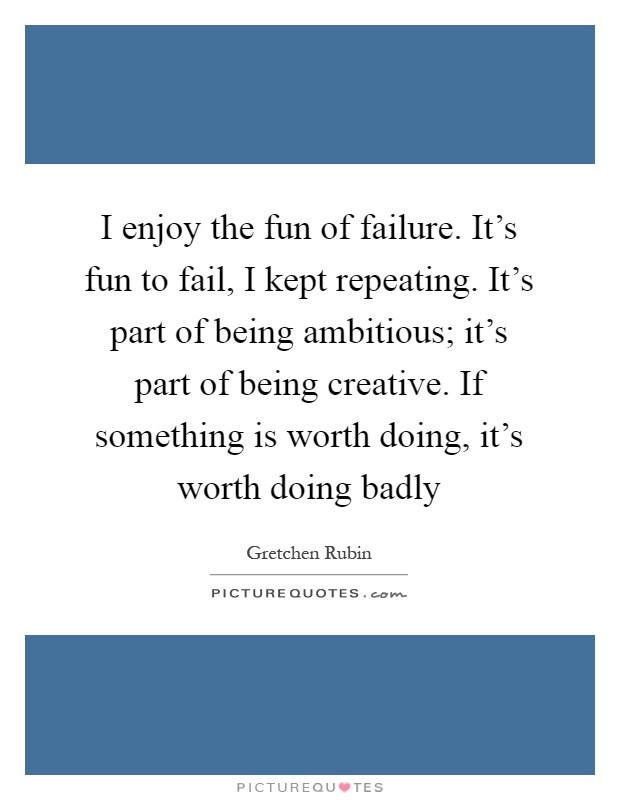 I enjoy the fun of failure. It's fun to fail, I kept repeating. It's part of being ambitious; it's part of being creative. If something is worth doing, it's worth doing badly Picture Quote #1