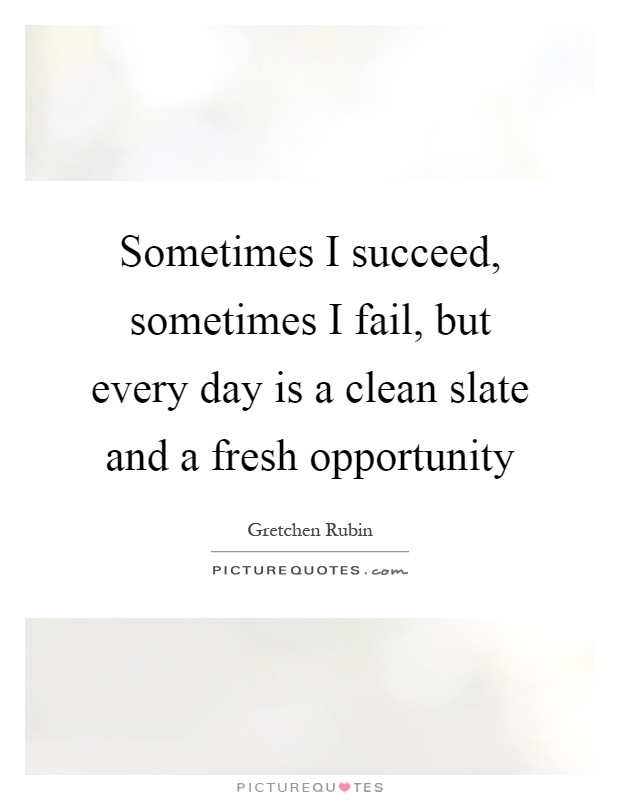 Sometimes I succeed, sometimes I fail, but every day is a clean slate and a fresh opportunity Picture Quote #1