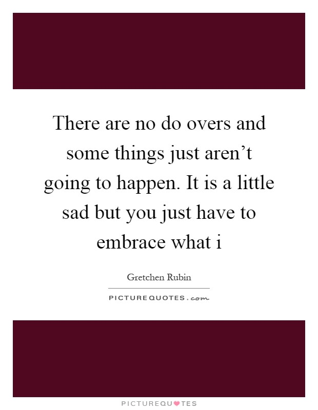 There are no do overs and some things just aren't going to happen. It is a little sad but you just have to embrace what i Picture Quote #1
