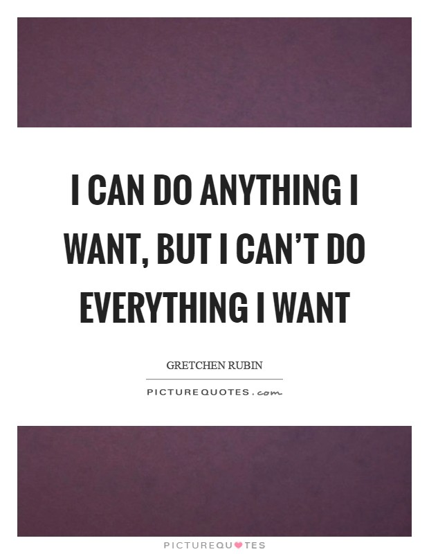 I can DO ANYTHING I want, but I can't DO EVERYTHING I want Picture Quote #1