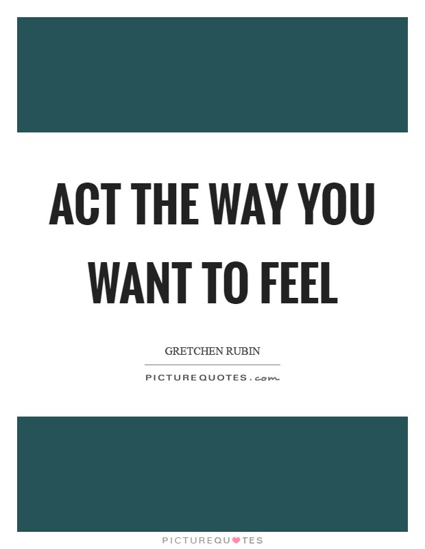 Act the way you WANT to feel Picture Quote #1