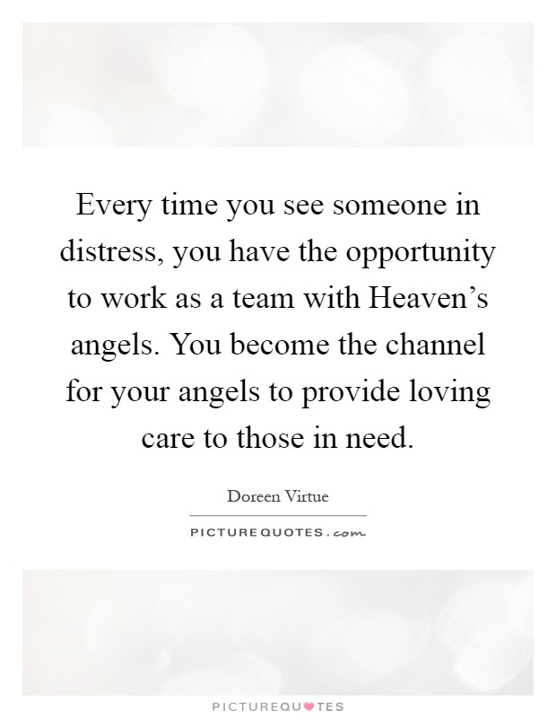 Every time you see someone in distress, you have the opportunity to work as a team with Heaven's angels. You become the channel for your angels to provide loving care to those in need Picture Quote #1