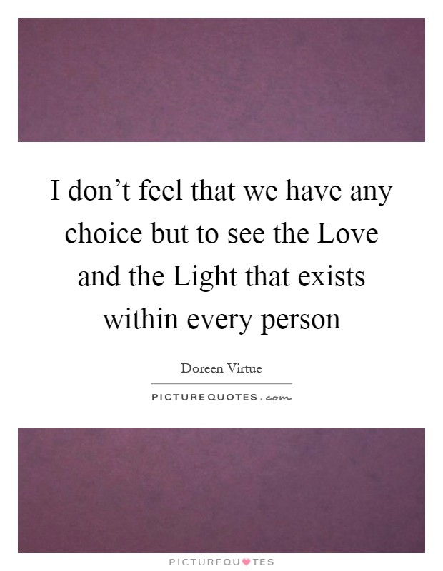 I don't feel that we have any choice but to see the Love and the Light that exists within every person Picture Quote #1
