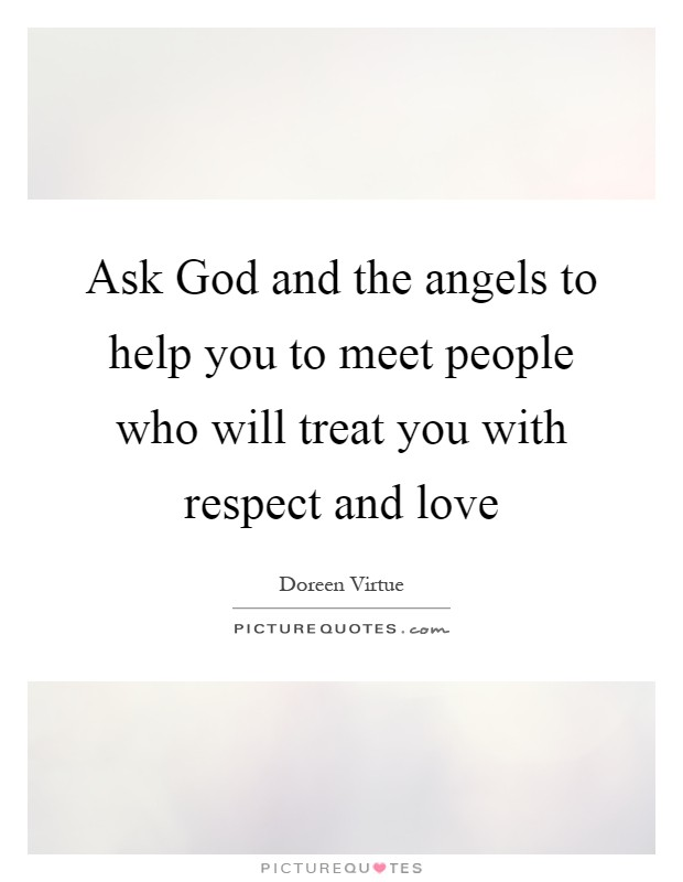 Ask God and the angels to help you to meet people who will treat you with respect and love Picture Quote #1