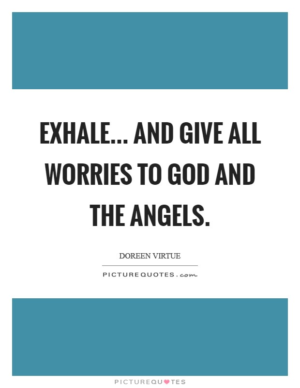 Exhale... and give all worries to God and the angels Picture Quote #1