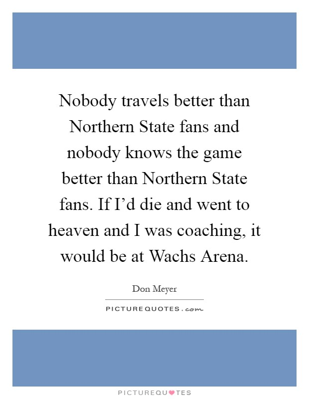 Nobody travels better than Northern State fans and nobody knows the game better than Northern State fans. If I'd die and went to heaven and I was coaching, it would be at Wachs Arena Picture Quote #1
