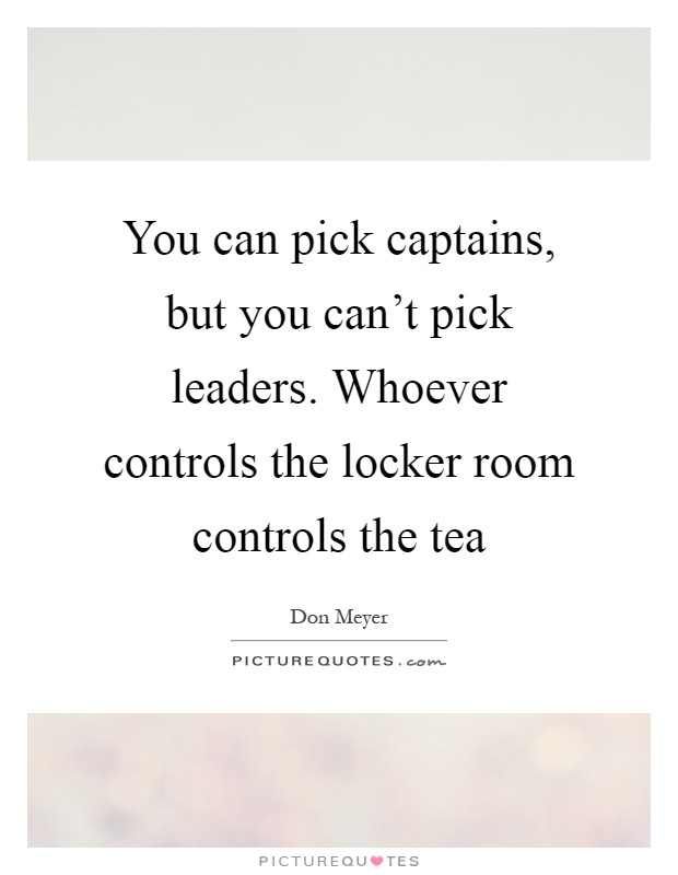 You can pick captains, but you can't pick leaders. Whoever controls the locker room controls the tea Picture Quote #1