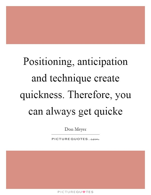 Positioning, anticipation and technique create quickness. Therefore, you can always get quicke Picture Quote #1