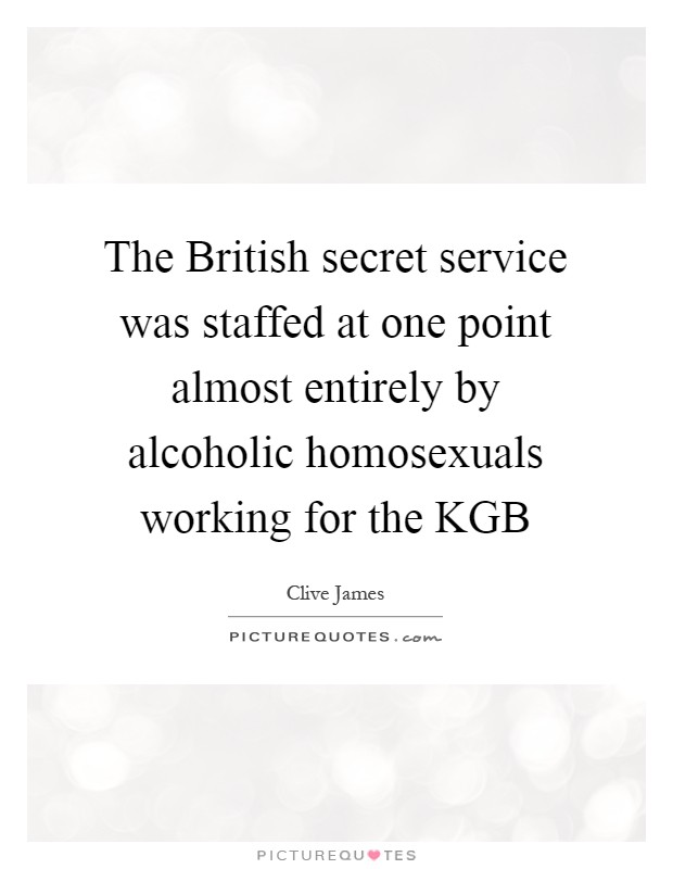 The British secret service was staffed at one point almost entirely by alcoholic homosexuals working for the KGB Picture Quote #1