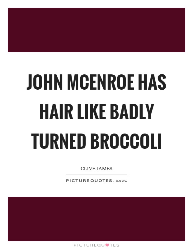 John McEnroe has hair like badly turned broccoli Picture Quote #1