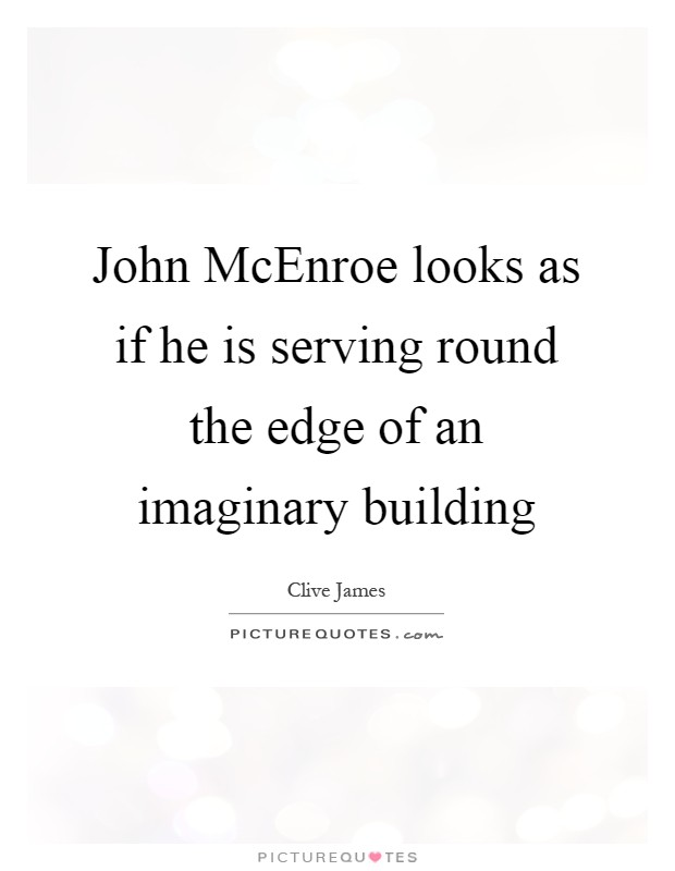 John McEnroe looks as if he is serving round the edge of an imaginary building Picture Quote #1