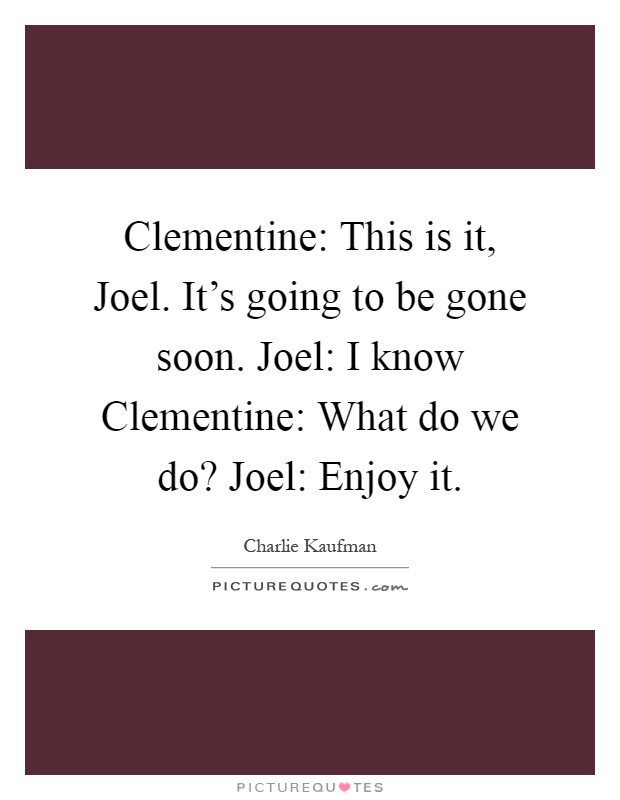 Clementine: This is it, Joel. It's going to be gone soon. Joel: I know Clementine: What do we do? Joel: Enjoy it Picture Quote #1