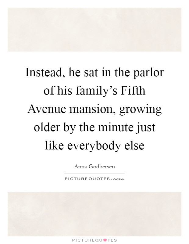 Instead, he sat in the parlor of his family's Fifth Avenue mansion, growing older by the minute just like everybody else Picture Quote #1