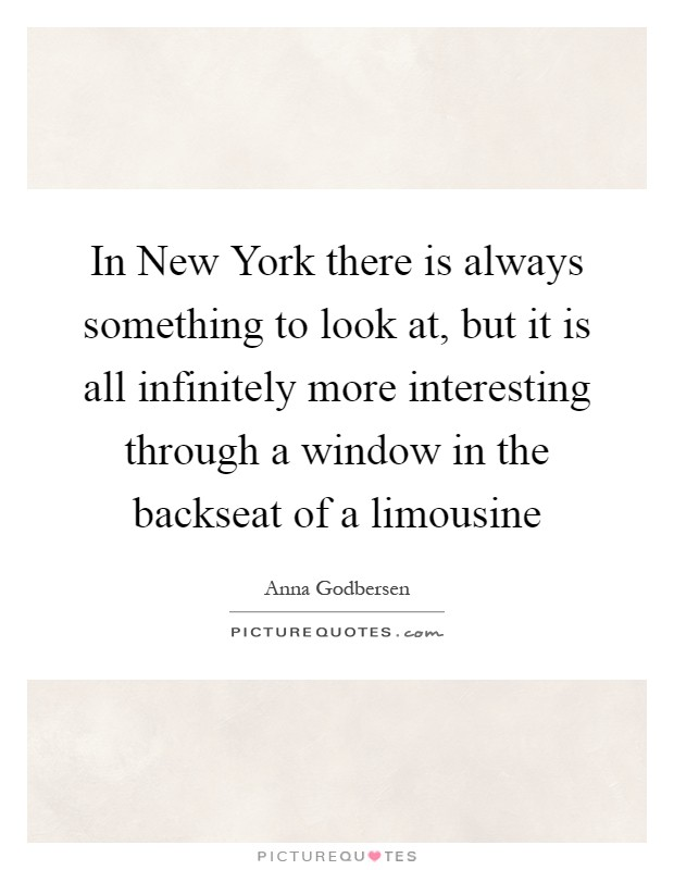In New York there is always something to look at, but it is all infinitely more interesting through a window in the backseat of a limousine Picture Quote #1