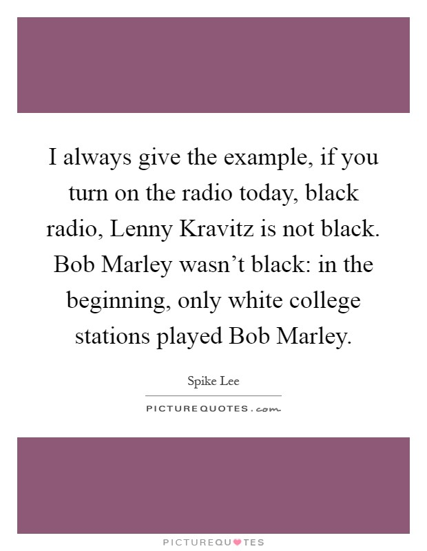 I always give the example, if you turn on the radio today, black radio, Lenny Kravitz is not black. Bob Marley wasn't black: in the beginning, only white college stations played Bob Marley Picture Quote #1