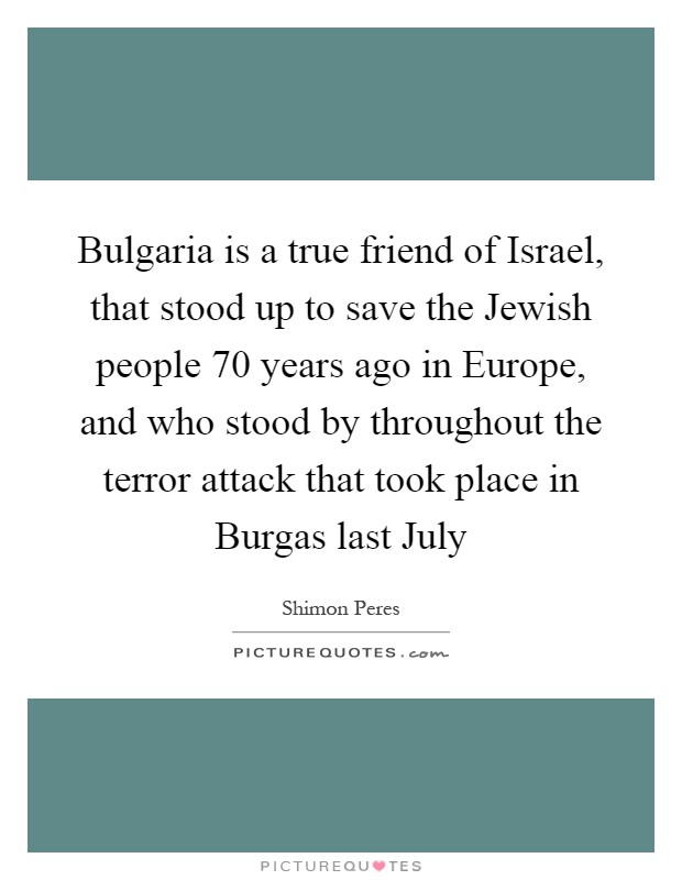 Bulgaria is a true friend of Israel, that stood up to save the Jewish people 70 years ago in Europe, and who stood by throughout the terror attack that took place in Burgas last July Picture Quote #1