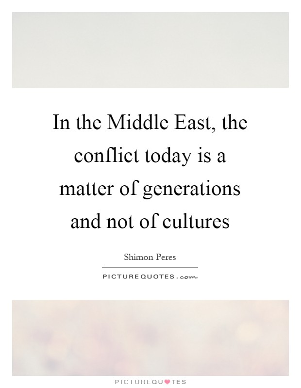 In the Middle East, the conflict today is a matter of generations and not of cultures Picture Quote #1