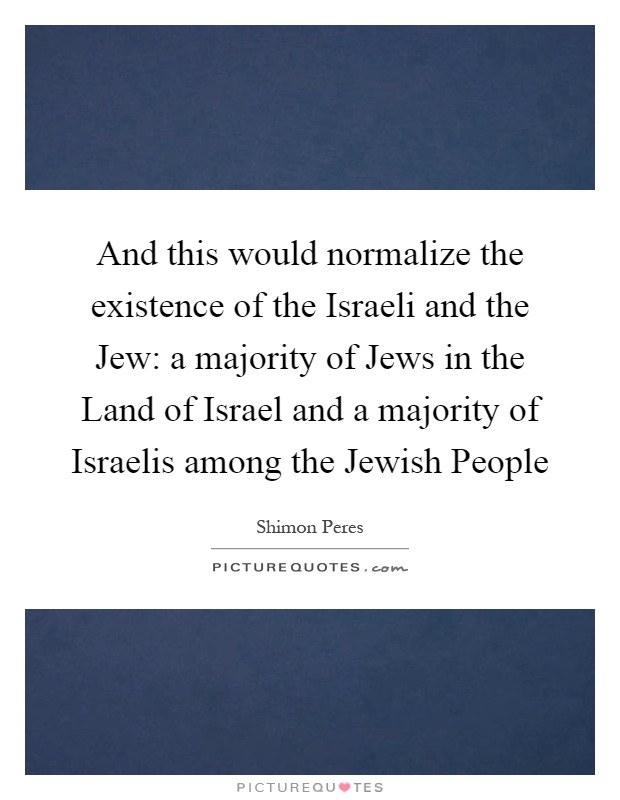 And this would normalize the existence of the Israeli and the Jew: a majority of Jews in the Land of Israel and a majority of Israelis among the Jewish People Picture Quote #1