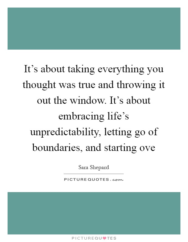 It's about taking everything you thought was true and throwing it out the window. It's about embracing life's unpredictability, letting go of boundaries, and starting ove Picture Quote #1