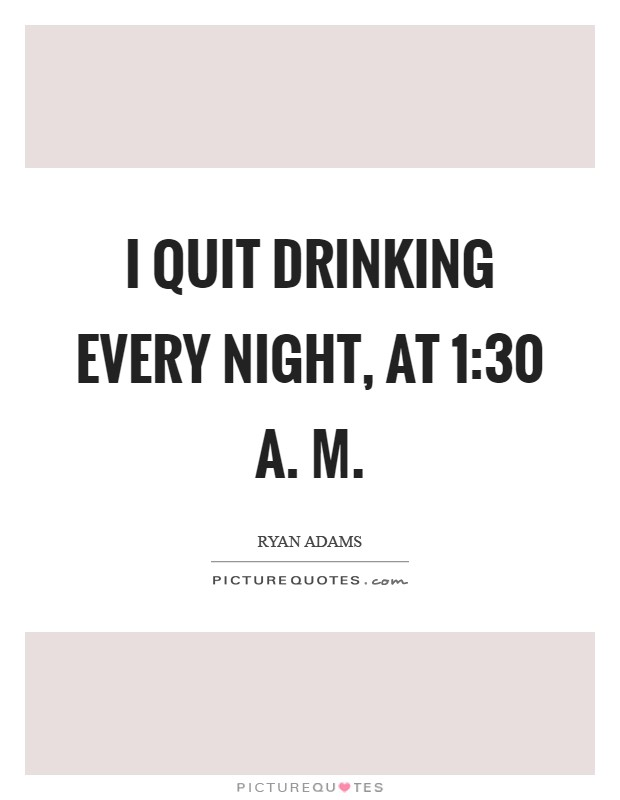 I quit drinking every night, at 1:30 A. M Picture Quote #1