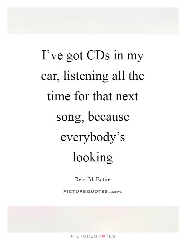 I've got CDs in my car, listening all the time for that next song, because everybody's looking Picture Quote #1