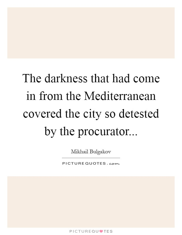 The darkness that had come in from the Mediterranean covered the city so detested by the procurator Picture Quote #1