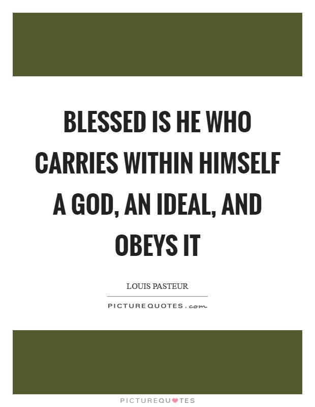 Blessed is he who carries within himself a God, an ideal, and obeys it Picture Quote #1