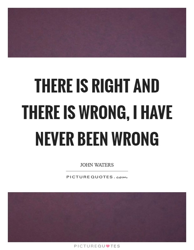 There is right and there is wrong, I have NEVER been wrong Picture Quote #1