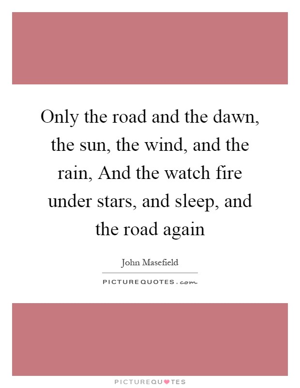 Only the road and the dawn, the sun, the wind, and the rain, And the watch fire under stars, and sleep, and the road again Picture Quote #1