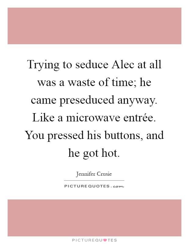 Trying to seduce Alec at all was a waste of time; he came preseduced anyway. Like a microwave entrée. You pressed his buttons, and he got hot Picture Quote #1