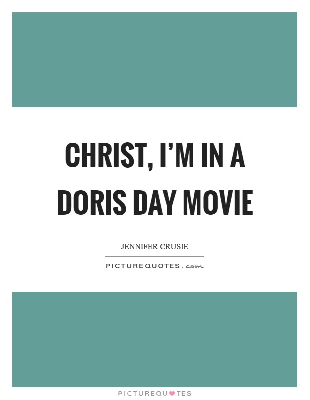 Christ, I'm in a Doris Day movie Picture Quote #1