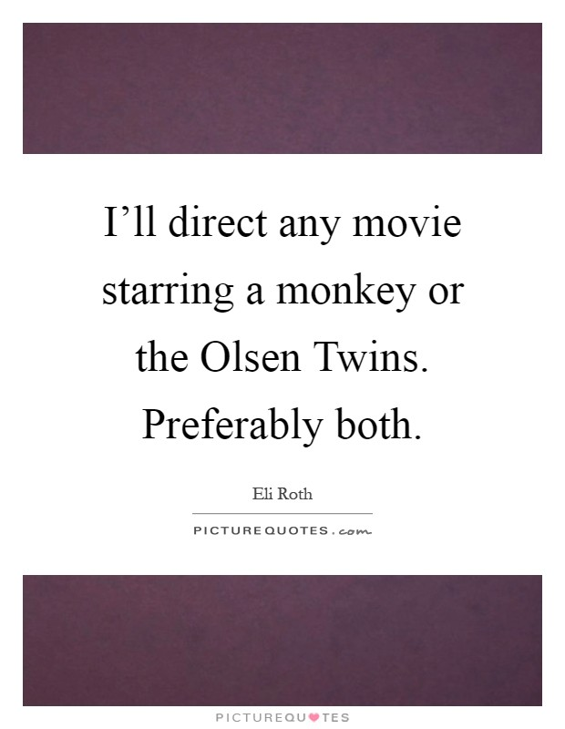 I'll direct any movie starring a monkey or the Olsen Twins. Preferably both Picture Quote #1