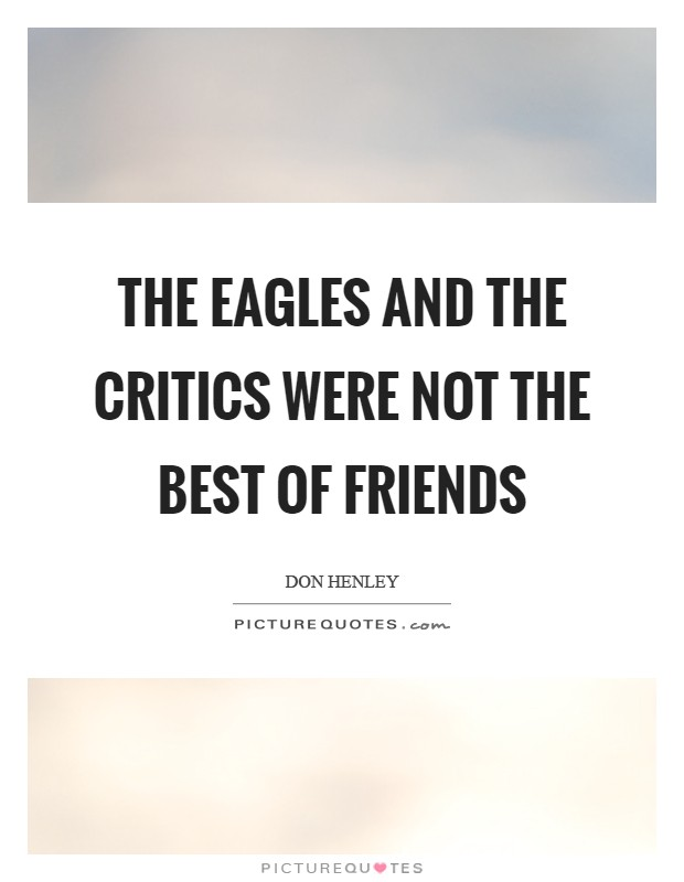 The Eagles and the critics were not the best of friends Picture Quote #1