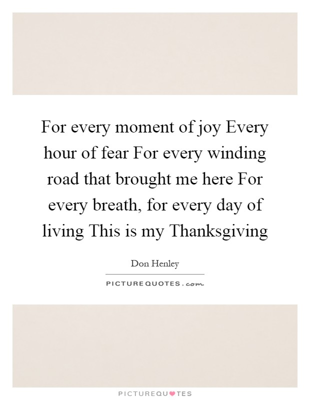 For every moment of joy Every hour of fear For every winding road that brought me here For every breath, for every day of living This is my Thanksgiving Picture Quote #1