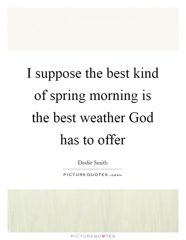 I suppose the best kind of spring morning is the best weather God has to offer Picture Quote #1