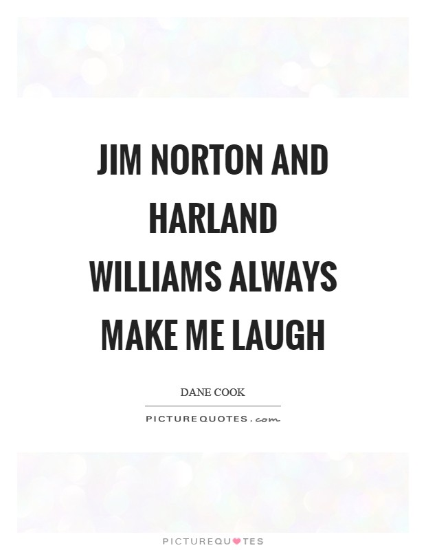 Jim Norton and Harland Williams always make me laugh Picture Quote #1