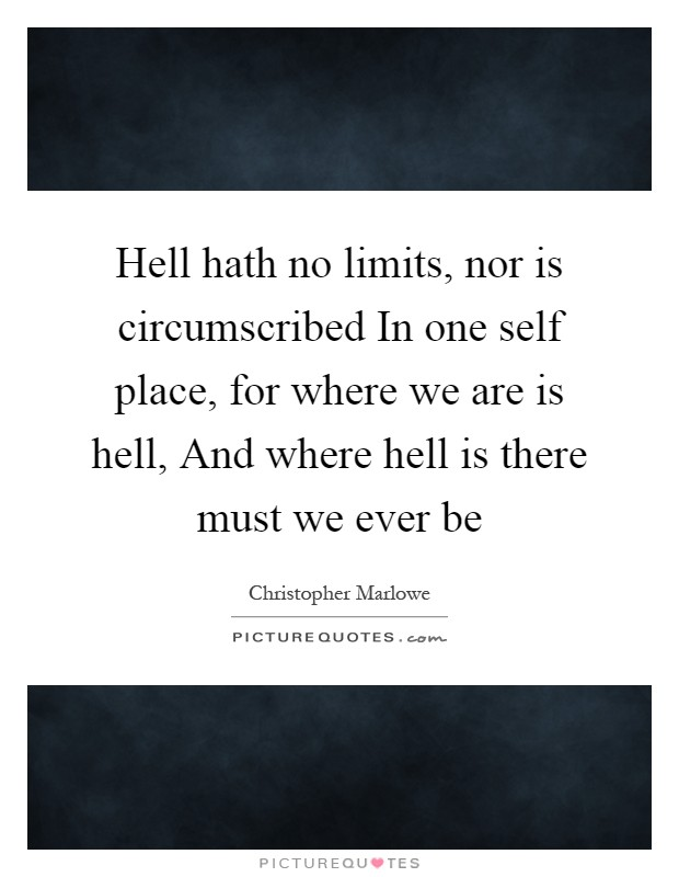 Hell hath no limits, nor is circumscribed In one self place, for where we are is hell, And where hell is there must we ever be Picture Quote #1