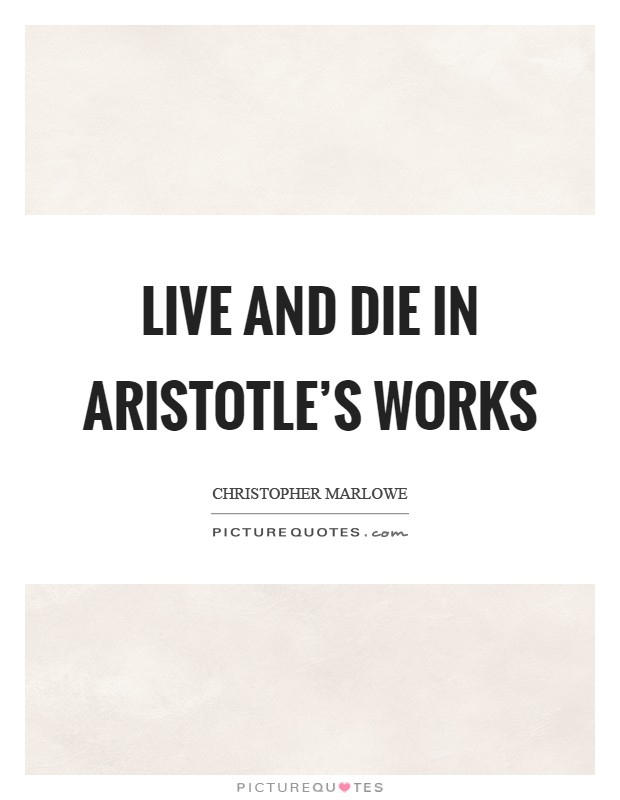 Live and die in Aristotle's works Picture Quote #1