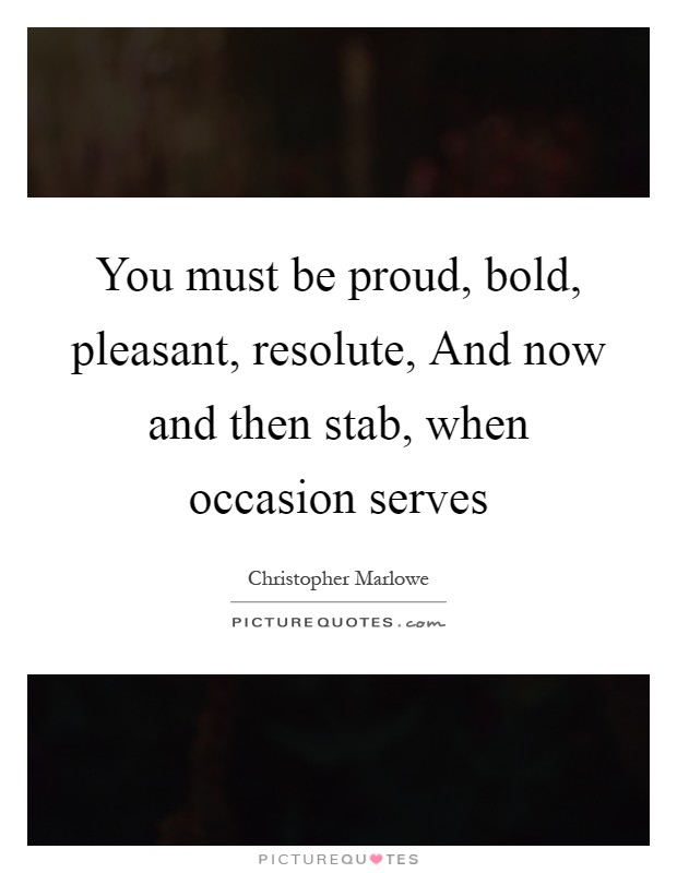 You must be proud, bold, pleasant, resolute, And now and then stab, when occasion serves Picture Quote #1