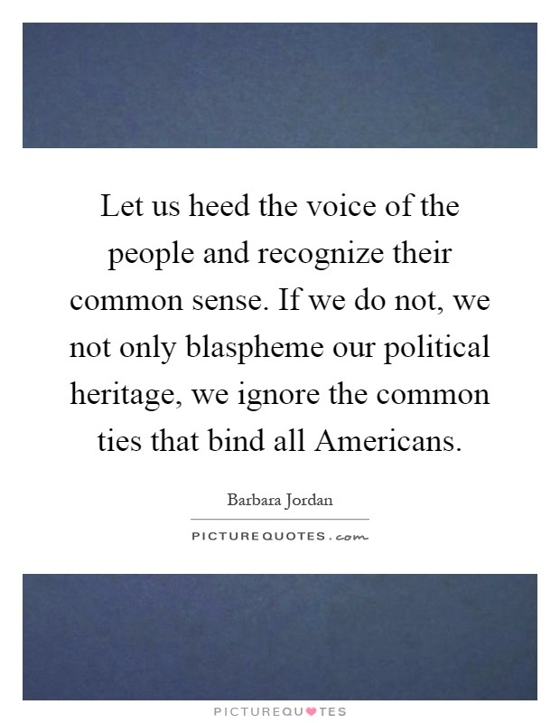 Let us heed the voice of the people and recognize their common sense. If we do not, we not only blaspheme our political heritage, we ignore the common ties that bind all Americans Picture Quote #1