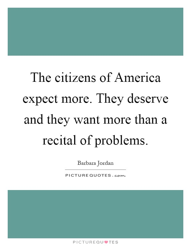 The citizens of America expect more. They deserve and they want more than a recital of problems Picture Quote #1