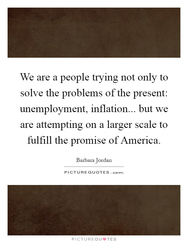 We are a people trying not only to solve the problems of the present: unemployment, inflation... but we are attempting on a larger scale to fulfill the promise of America Picture Quote #1