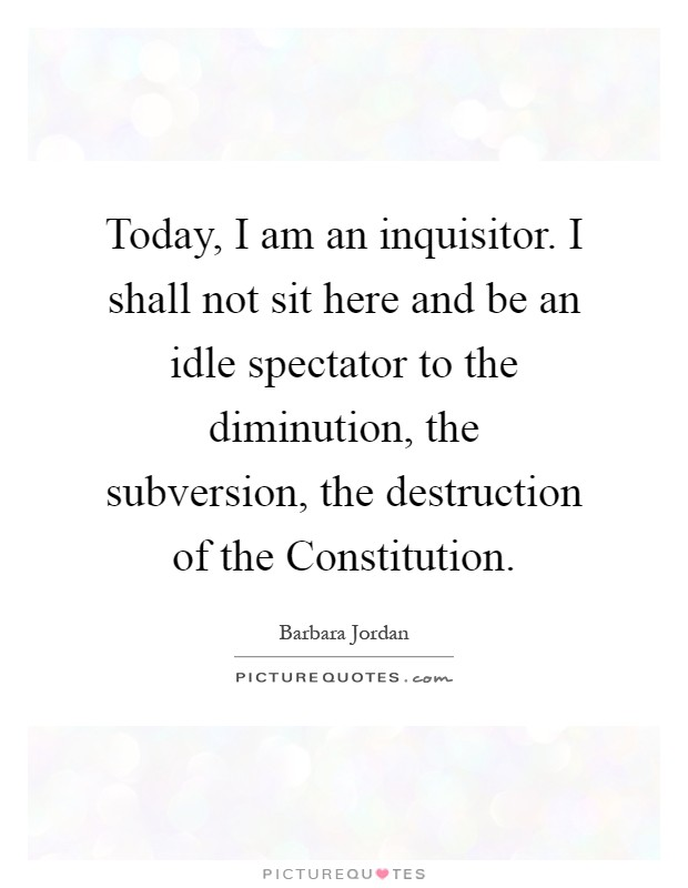 Today, I am an inquisitor. I shall not sit here and be an idle spectator to the diminution, the subversion, the destruction of the Constitution Picture Quote #1